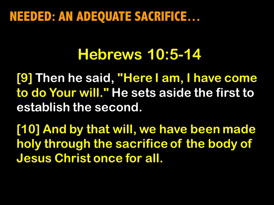 NEEDED: AN ADEQUATE SACRIFICE… Hebrews 10:5-14 [9] Then he said, Here I am, I have come to do Your will. He sets aside the first to establish the second.
