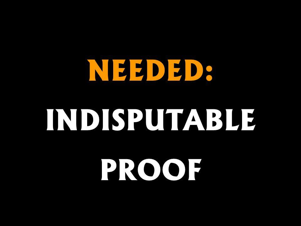 NEEDED: INDISPUTABLE PROOF