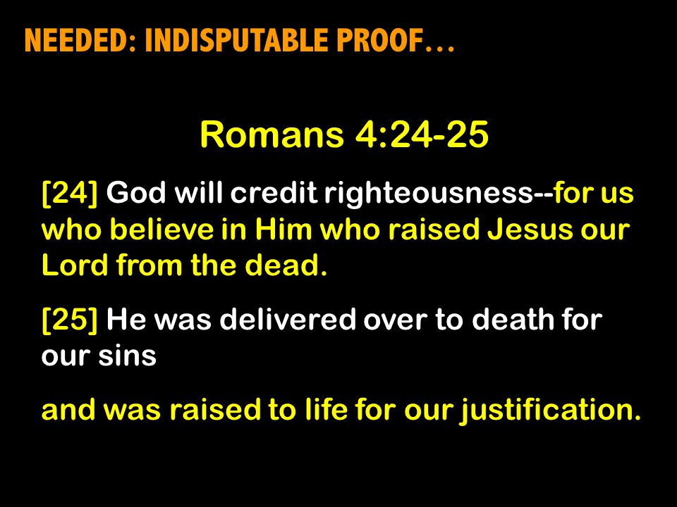 NEEDED: INDISPUTABLE PROOF… Romans 4:24-25 [24] God will credit righteousness--for us who believe in Him who raised Jesus our Lord from the dead.