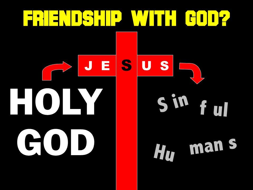 HOLY GOD S in f ul Hu man s JE S US FRIENDSHIP WITH GOD