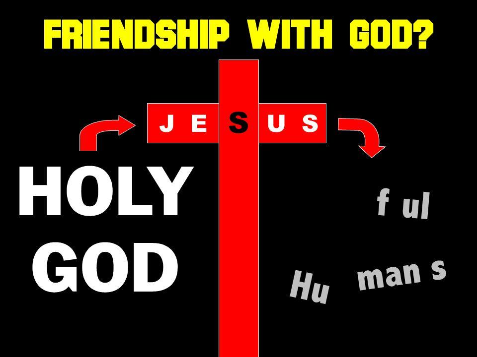 HOLY GOD f ul Hu man s JE S US FRIENDSHIP WITH GOD
