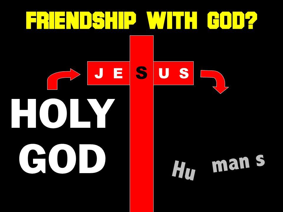 HOLY GOD Hu man s JE S US FRIENDSHIP WITH GOD