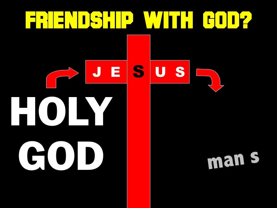 HOLY GOD man s JE S US FRIENDSHIP WITH GOD