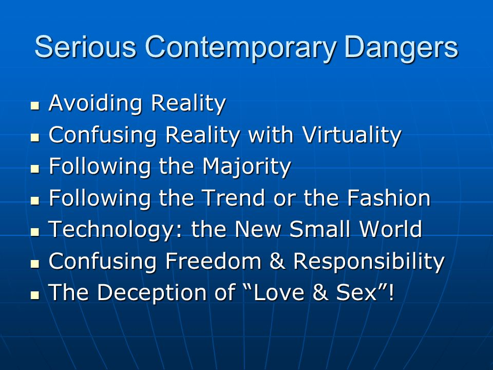 Serious Contemporary Dangers Avoiding Reality Avoiding Reality Confusing Reality with Virtuality Confusing Reality with Virtuality Following the Majority Following the Majority Following the Trend or the Fashion Following the Trend or the Fashion Technology: the New Small World Technology: the New Small World Confusing Freedom & Responsibility Confusing Freedom & Responsibility The Deception of Love & Sex .