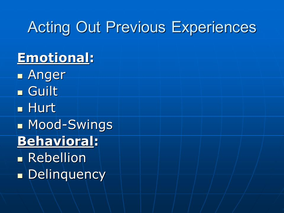Acting Out Previous Experiences Emotional: Anger Anger Guilt Guilt Hurt Hurt Mood-Swings Mood-Swings Behavioral: Rebellion Rebellion Delinquency Delinquency