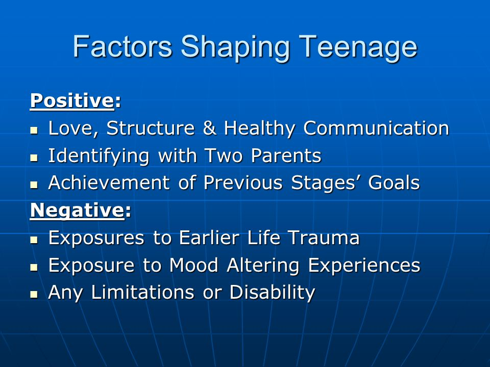 Factors Shaping Teenage Positive: Love, Structure & Healthy Communication Love, Structure & Healthy Communication Identifying with Two Parents Identifying with Two Parents Achievement of Previous Stages' Goals Achievement of Previous Stages' Goals Negative: Exposures to Earlier Life Trauma Exposures to Earlier Life Trauma Exposure to Mood Altering Experiences Exposure to Mood Altering Experiences Any Limitations or Disability Any Limitations or Disability