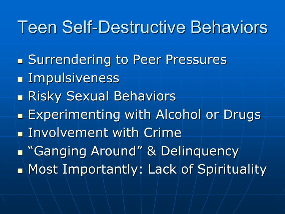Teen Self-Destructive Behaviors Surrendering to Peer Pressures Surrendering to Peer Pressures Impulsiveness Impulsiveness Risky Sexual Behaviors Risky Sexual Behaviors Experimenting with Alcohol or Drugs Experimenting with Alcohol or Drugs Involvement with Crime Involvement with Crime Ganging Around & Delinquency Ganging Around & Delinquency Most Importantly: Lack of Spirituality Most Importantly: Lack of Spirituality