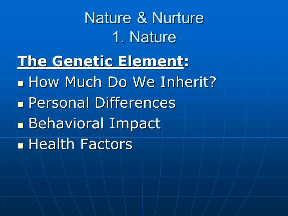 Nature & Nurture 1. Nature The Genetic Element: How Much Do We Inherit.