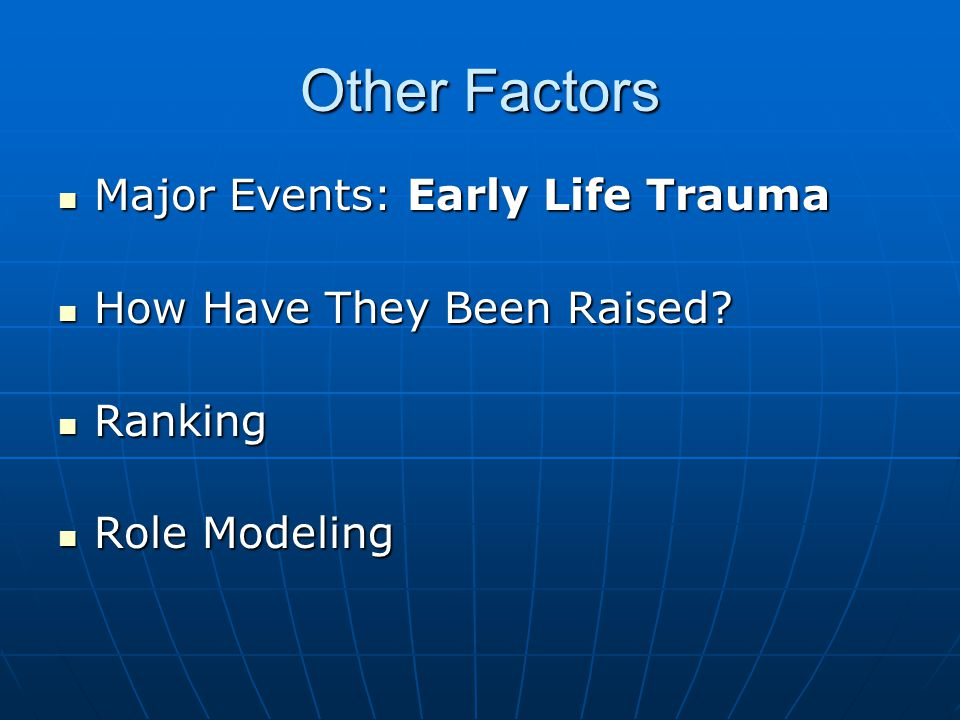 Other Factors Major Events: Early Life Trauma Major Events: Early Life Trauma How Have They Been Raised.