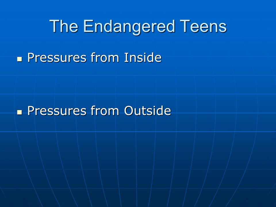 The Endangered Teens Pressures from Inside Pressures from Inside Pressures from Outside Pressures from Outside