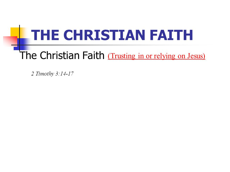 THE CHRISTIAN FAITH The Christian Faith (Trusting in or relying on Jesus) 2 Timothy 3:14-17