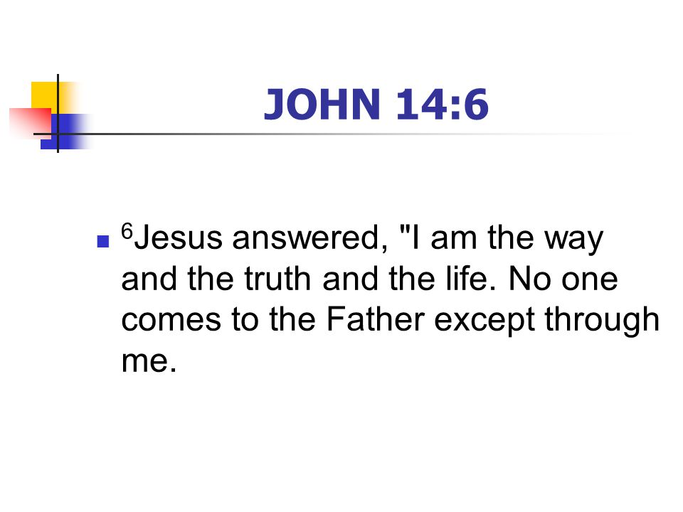 JOHN 14:6 6 Jesus answered, I am the way and the truth and the life.