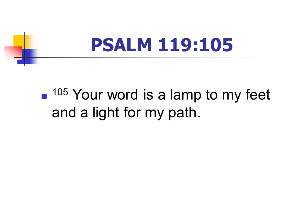 PSALM 119:105 105 Your word is a lamp to my feet and a light for my path.