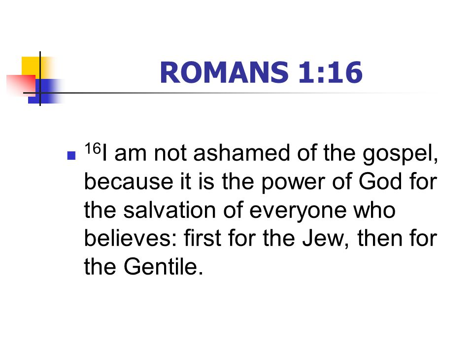 ROMANS 1:16 16 I am not ashamed of the gospel, because it is the power of God for the salvation of everyone who believes: first for the Jew, then for the Gentile.