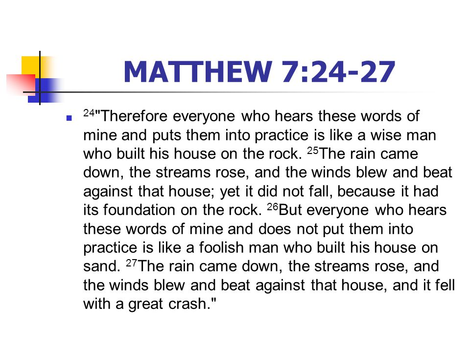 MATTHEW 7:24-27 24 Therefore everyone who hears these words of mine and puts them into practice is like a wise man who built his house on the rock.