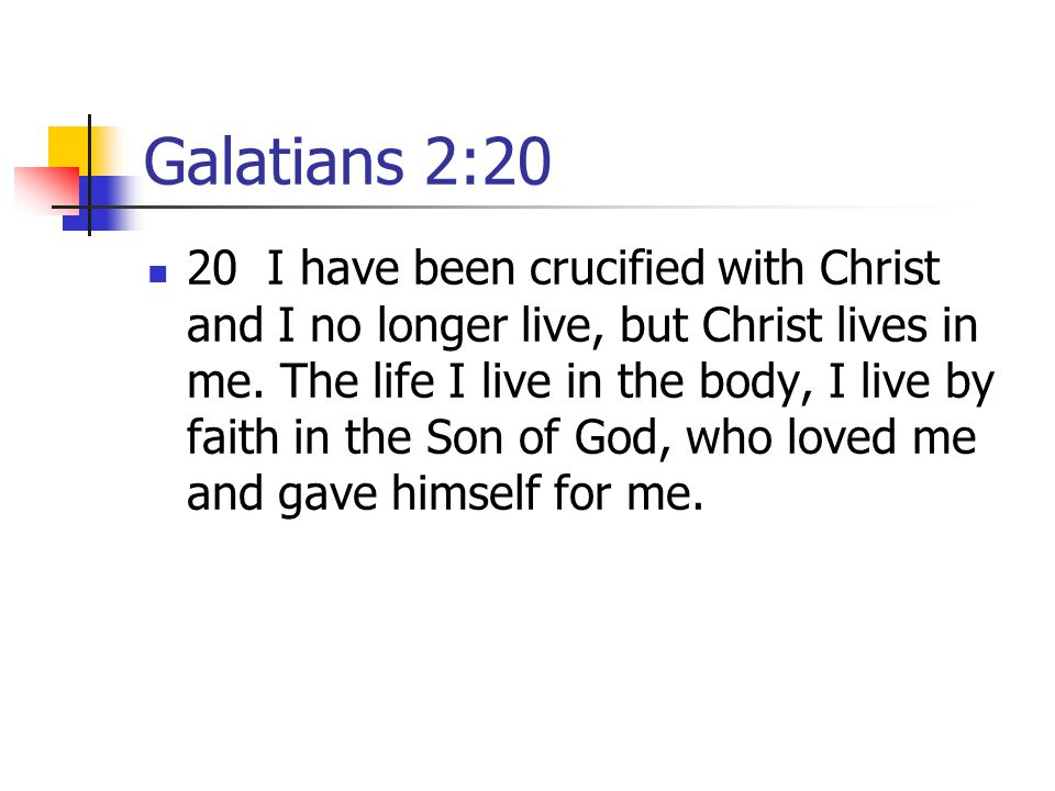 Galatians 2:20 20 I have been crucified with Christ and I no longer live, but Christ lives in me.