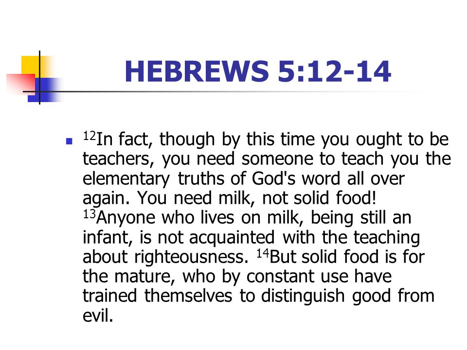 HEBREWS 5:12-14 12 In fact, though by this time you ought to be teachers, you need someone to teach you the elementary truths of God s word all over again.