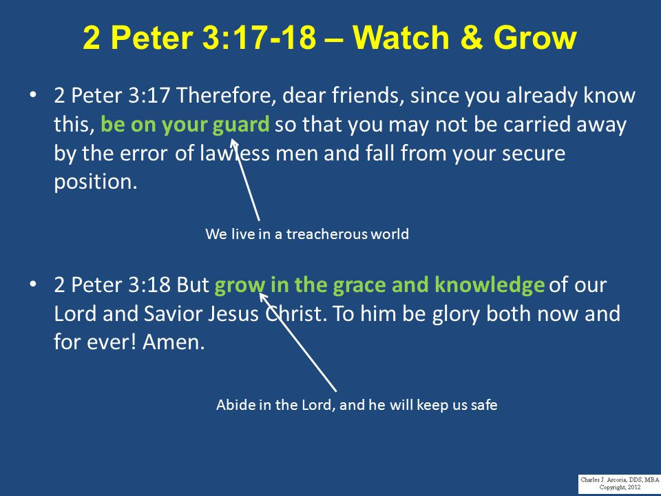 2 Peter 3:17-18 – Watch & Grow 2 Peter 3:17 Therefore, dear friends, since you already know this, be on your guard so that you may not be carried away by the error of lawless men and fall from your secure position.