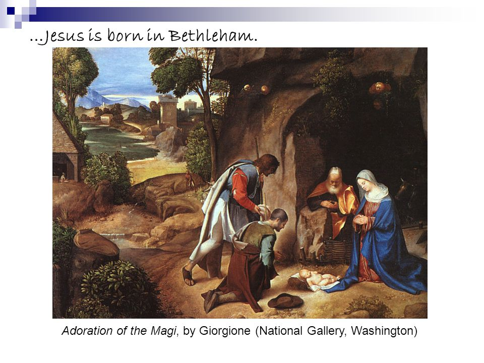 …Jesus is born in Bethleham. Adoration of the Magi, by Giorgione (National Gallery, Washington)