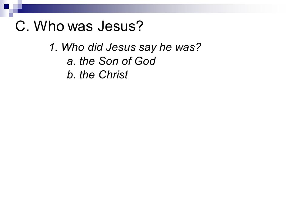 1. Who did Jesus say he was? a. the Son of God b. the Christ C. Who was Jesus?