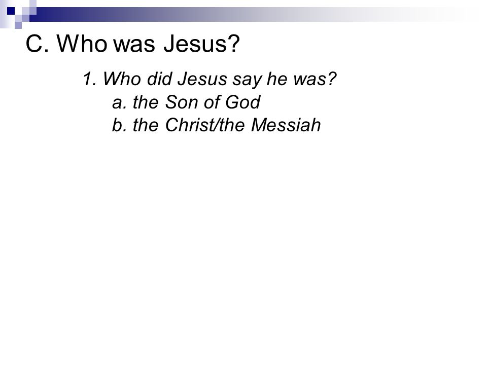1. Who did Jesus say he was? a. the Son of God b. the Christ/the Messiah C. Who was Jesus?