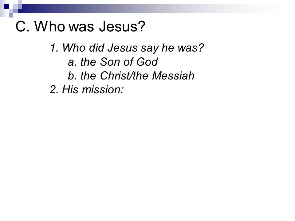 1. Who did Jesus say he was? a. the Son of God b. the Christ/the Messiah 2. His mission: C. Who was Jesus?