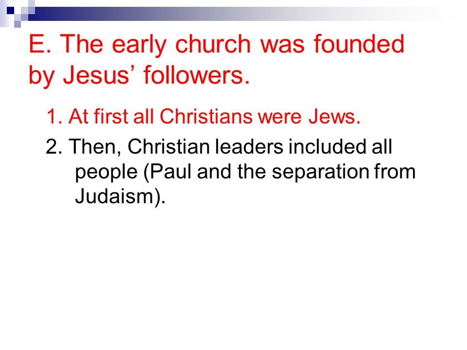 E. The early church was founded by Jesus' followers. 1. At first all Christians were Jews. 2. Then, Christian leaders included all people (Paul and th