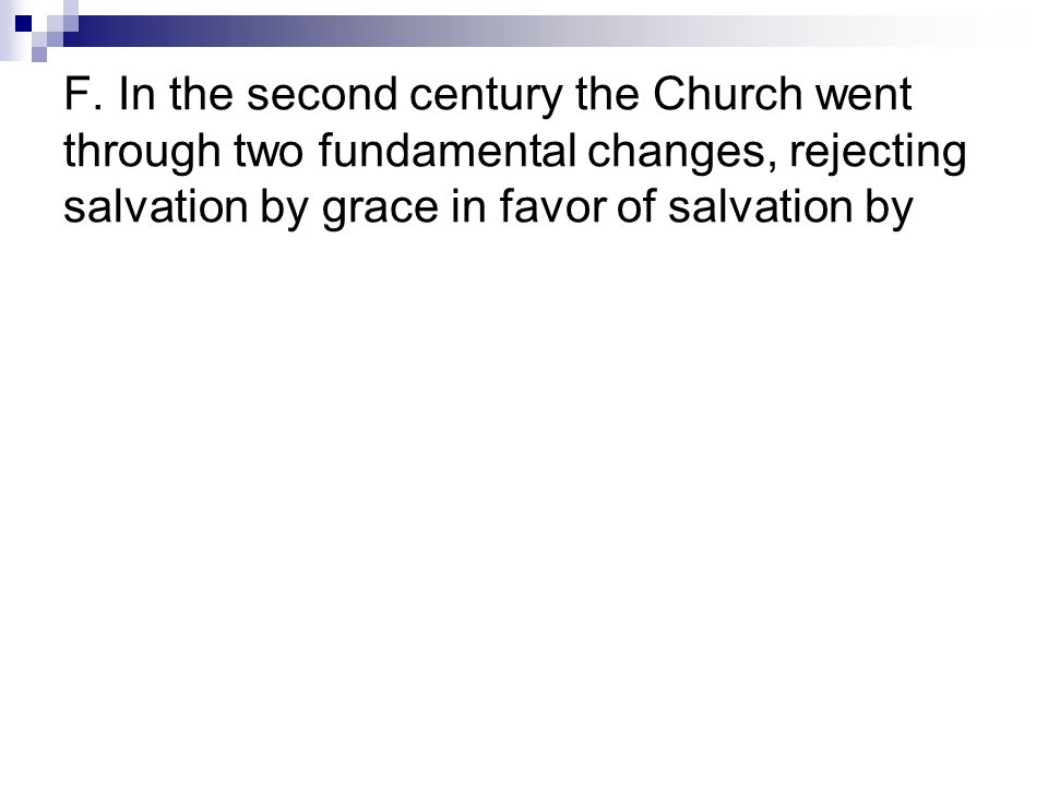 F. In the second century the Church went through two fundamental changes, rejecting salvation by grace in favor of salvation by