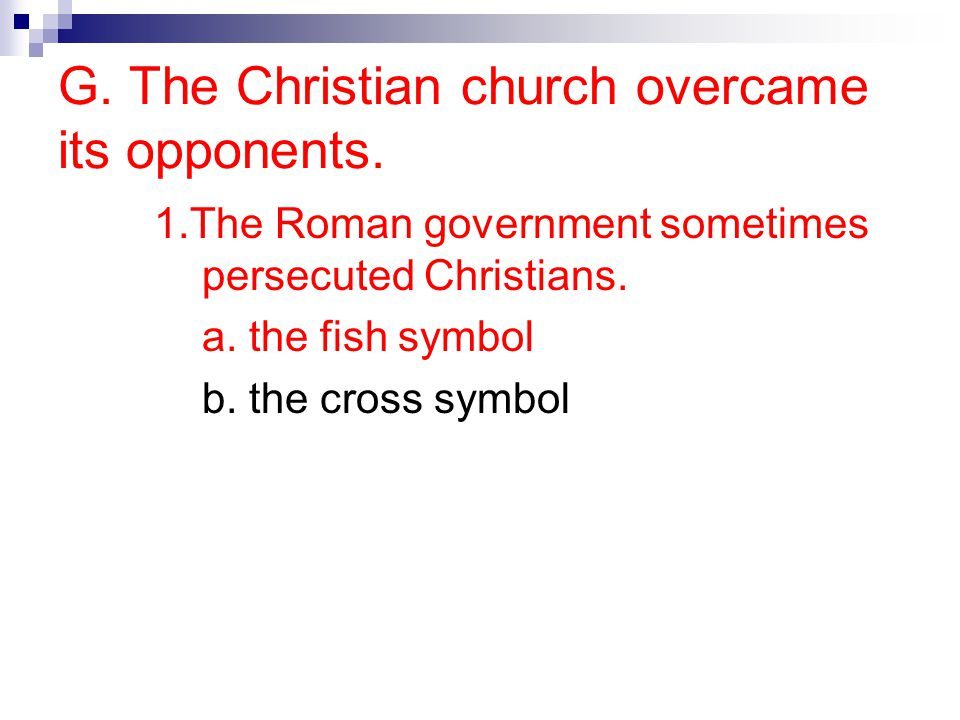 G. The Christian church overcame its opponents. 1.The Roman government sometimes persecuted Christians. a. the fish symbol b. the cross symbol