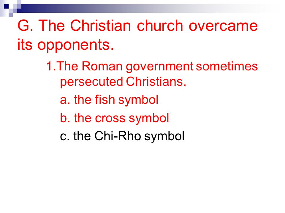 G. The Christian church overcame its opponents. 1.The Roman government sometimes persecuted Christians. a. the fish symbol b. the cross symbol c. the