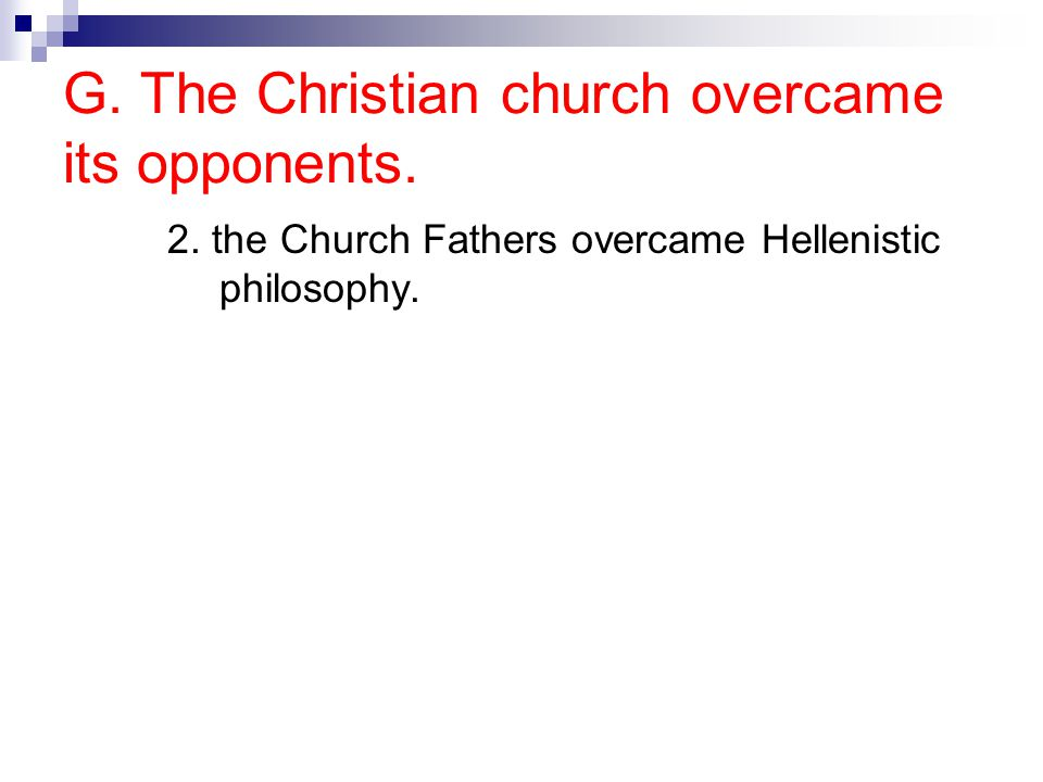 G. The Christian church overcame its opponents. 2. the Church Fathers overcame Hellenistic philosophy.