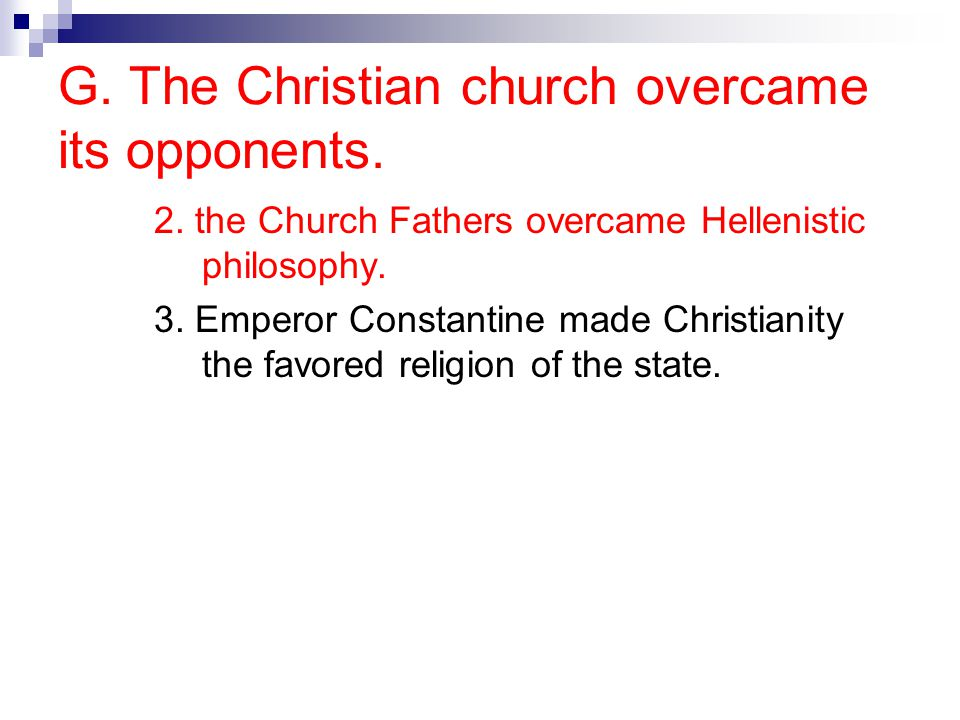 G. The Christian church overcame its opponents. 2. the Church Fathers overcame Hellenistic philosophy. 3. Emperor Constantine made Christianity the fa