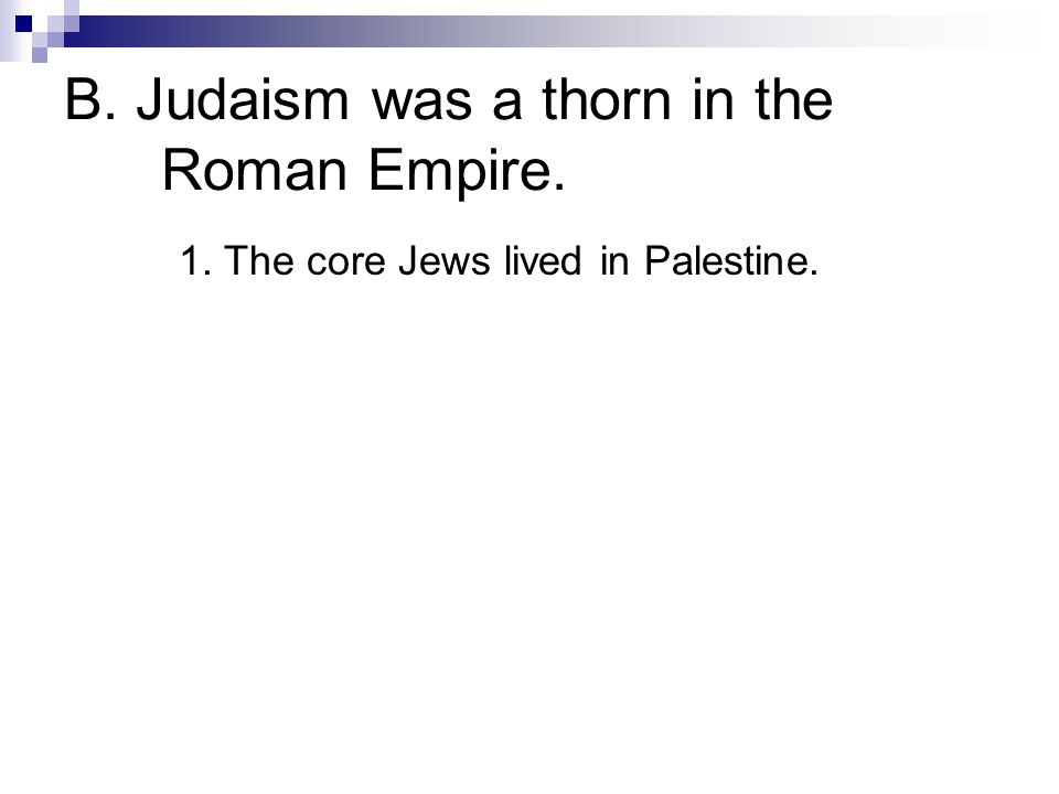 1. The core Jews lived in Palestine. B. Judaism was a thorn in the Roman Empire.