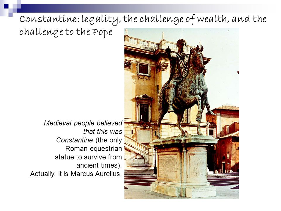 Constantine: legality, the challenge of wealth, and the challenge to the Pope Medieval people believed that this was Constantine (the only Roman equestrian statue to survive from ancient times).
