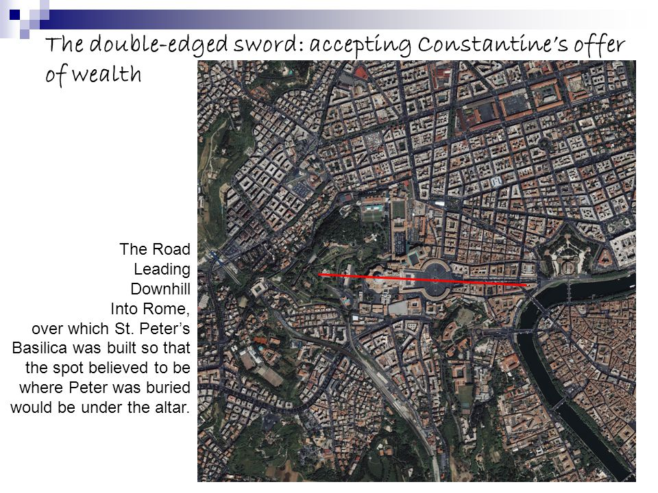 The double-edged sword: accepting Constantine's offer of wealth The Road Leading Downhill Into Rome, over which St. Peter's Basilica was built so that