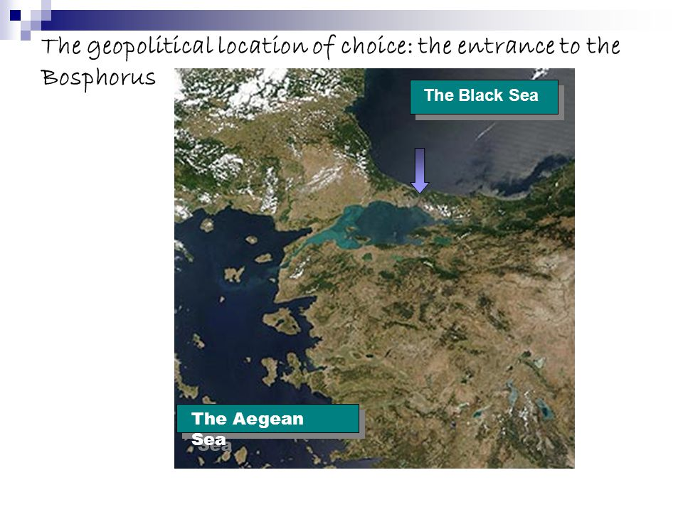 The geopolitical location of choice: the entrance to the Bosphorus The Black Sea The Aegean Sea