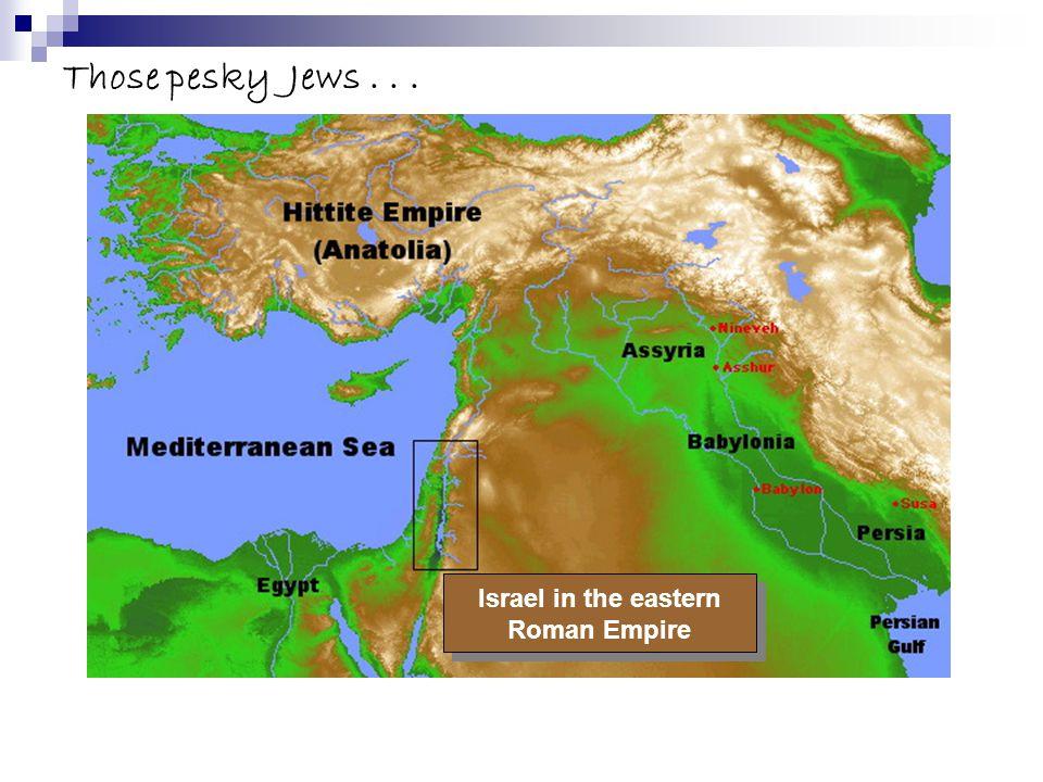 Those pesky Jews... Israel in the eastern Roman Empire Israel in the eastern Roman Empire