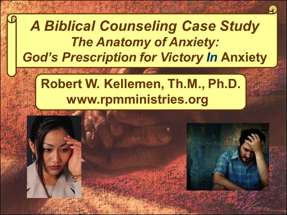 A Biblical Counseling Case Study The Anatomy of Anxiety: God's Prescription for Victory In Anxiety Robert W.