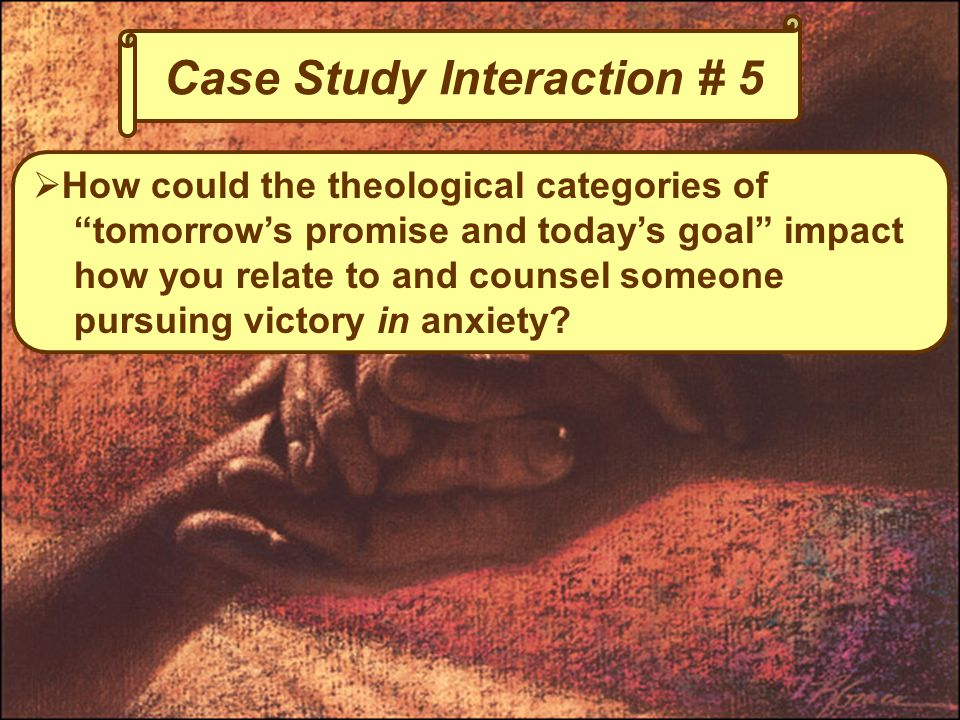 Case Study Interaction # 5  How could the theological categories of tomorrow's promise and today's goal impact how you relate to and counsel someone pursuing victory in anxiety