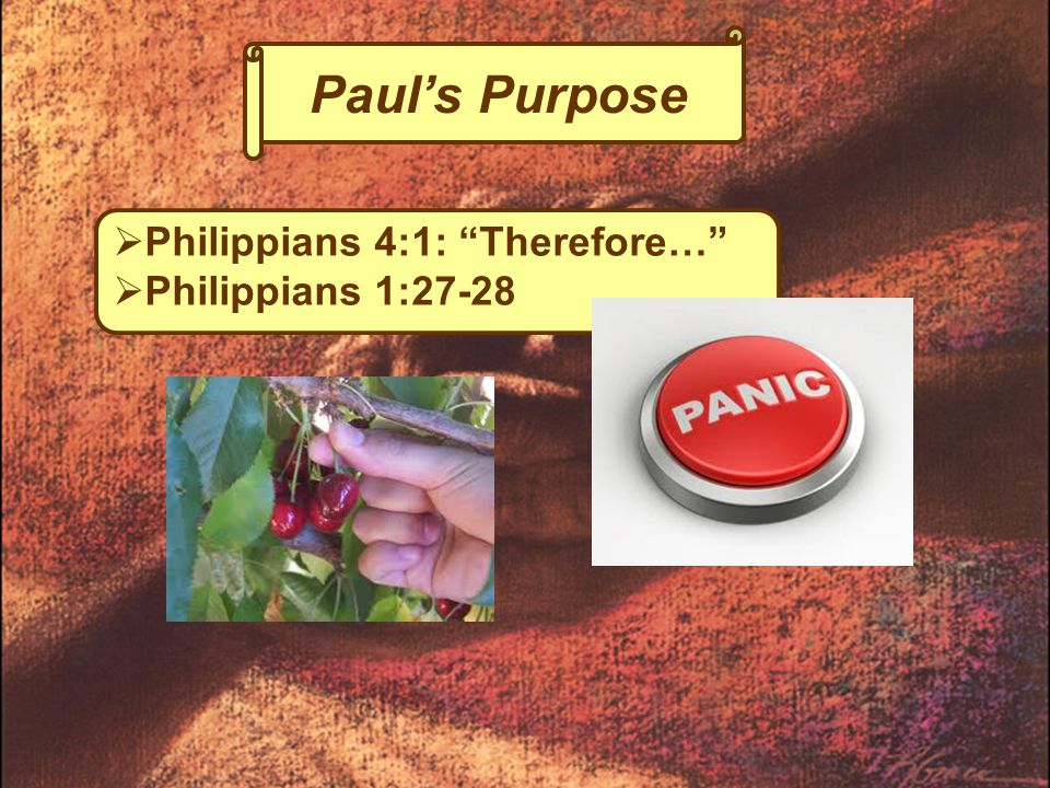 Paul's Purpose  Philippians 4:1: Therefore…  Philippians 1:27-28