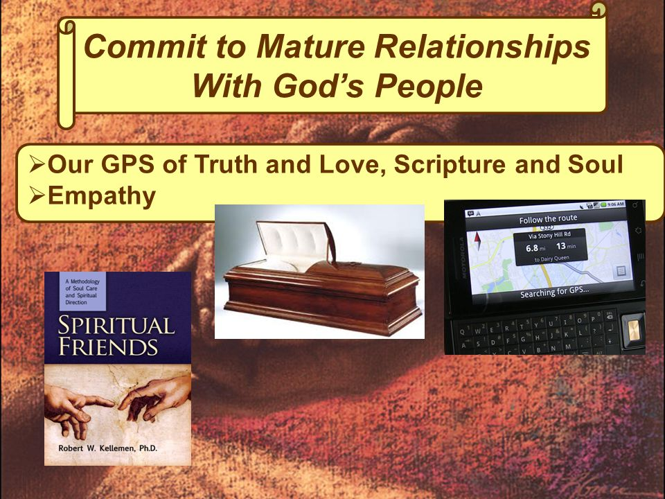  Our GPS of Truth and Love, Scripture and Soul  Empathy Commit to Mature Relationships With God's People
