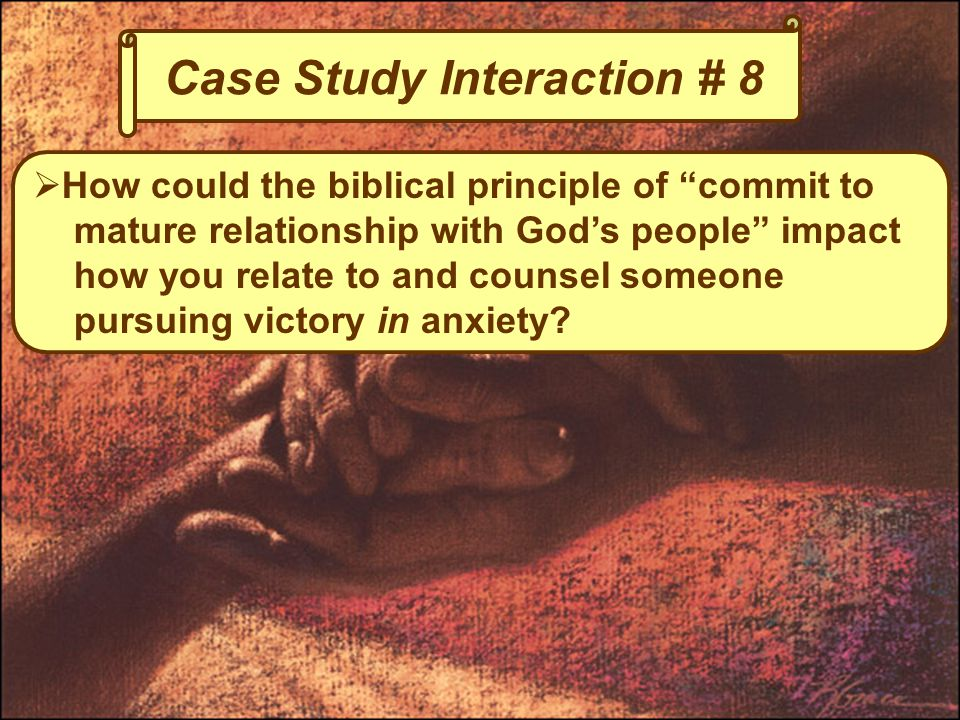 Case Study Interaction # 8  How could the biblical principle of commit to mature relationship with God's people impact how you relate to and counsel someone pursuing victory in anxiety