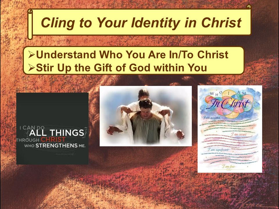 Cling to Your Identity in Christ  Understand Who You Are In/To Christ  Stir Up the Gift of God within You