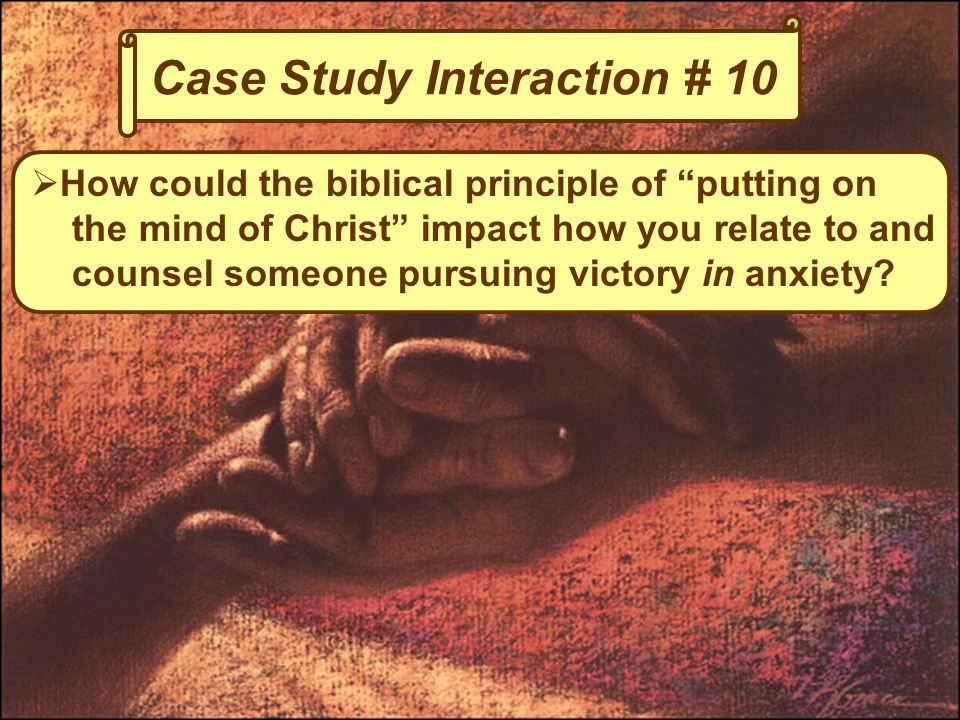Case Study Interaction # 10  How could the biblical principle of putting on the mind of Christ impact how you relate to and counsel someone pursuing victory in anxiety