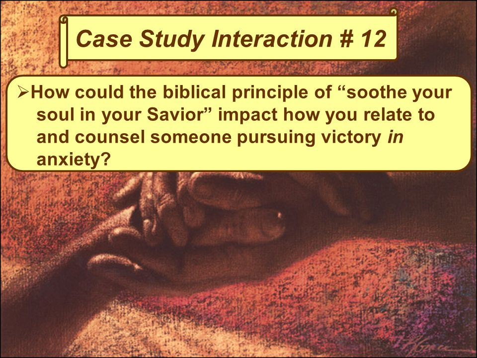 Case Study Interaction # 12  How could the biblical principle of soothe your soul in your Savior impact how you relate to and counsel someone pursuing victory in anxiety