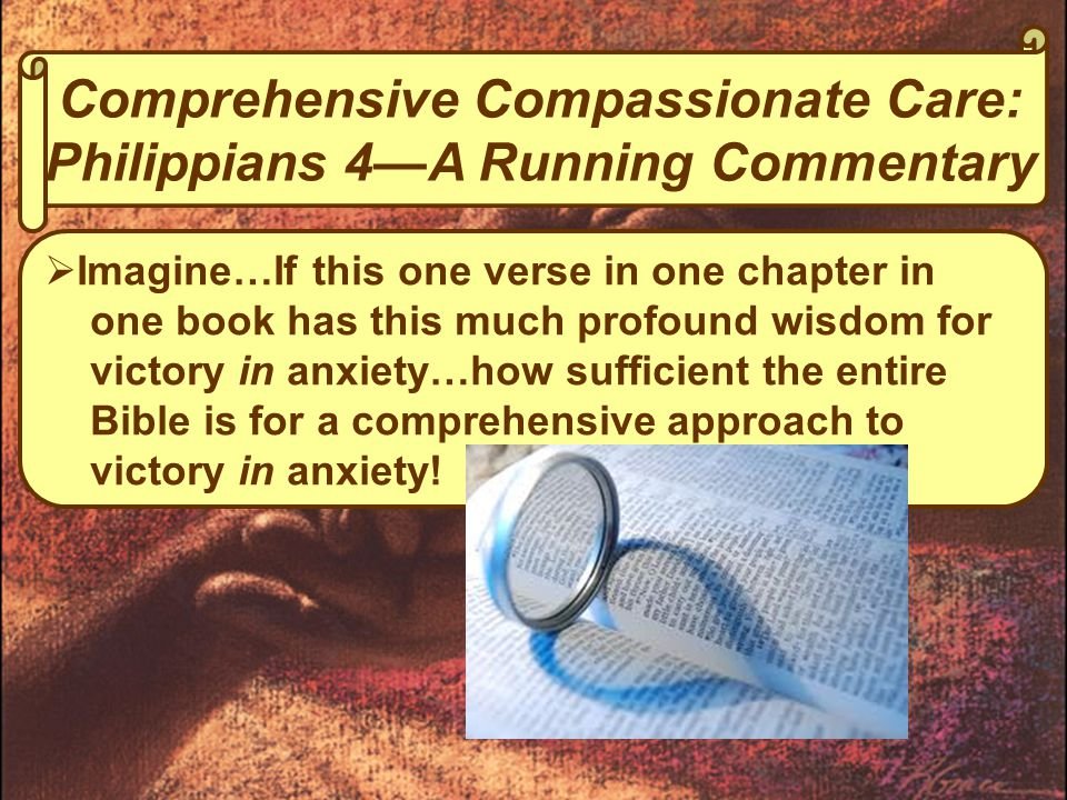 Comprehensive Compassionate Care: Philippians 4—A Running Commentary  Imagine…If this one verse in one chapter in one book has this much profound wisdom for victory in anxiety…how sufficient the entire Bible is for a comprehensive approach to victory in anxiety!