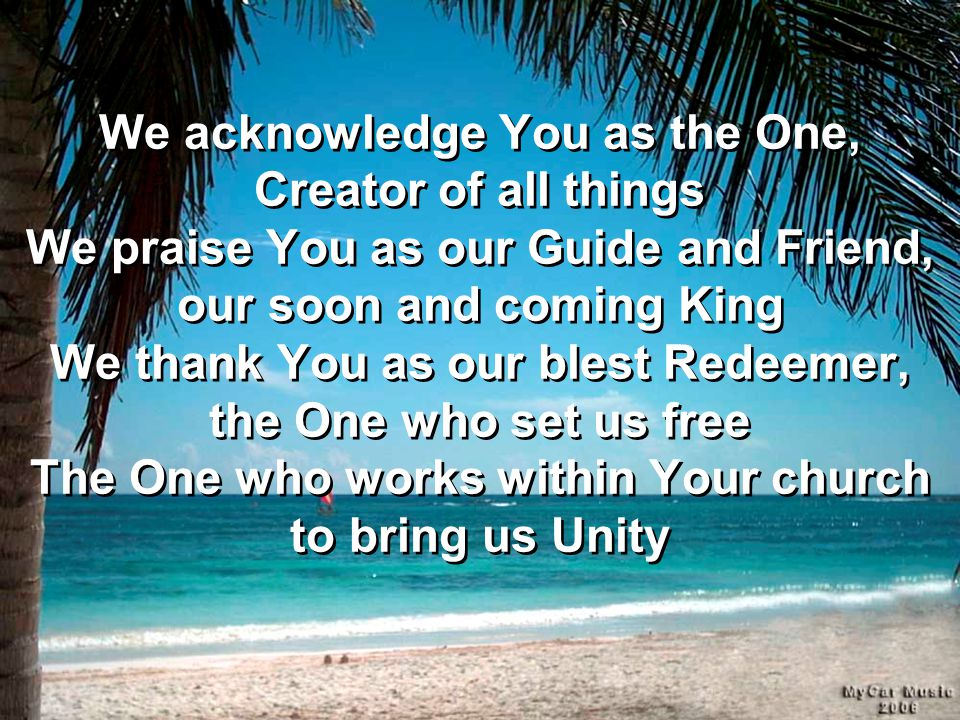 We acknowledge You as the One, Creator of all things We praise You as our Guide and Friend, our soon and coming King We thank You as our blest Redeeme