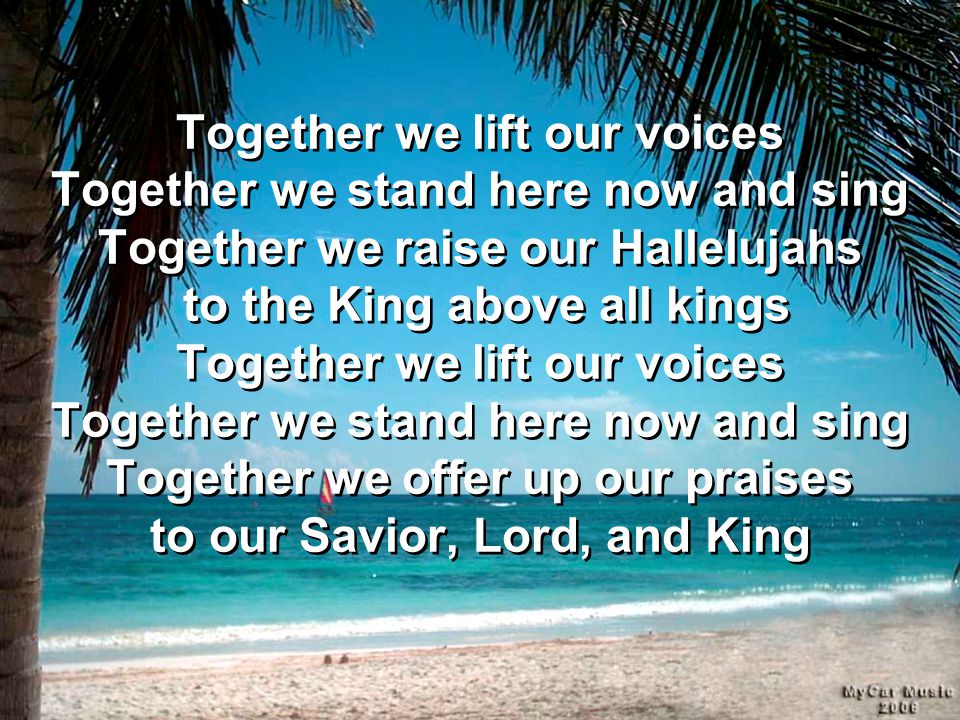 Together we lift our voices Together we stand here now and sing Together we raise our Hallelujahs to the King above all kings Together we lift our voices Together we stand here now and sing Together we offer up our praises to our Savior, Lord, and King