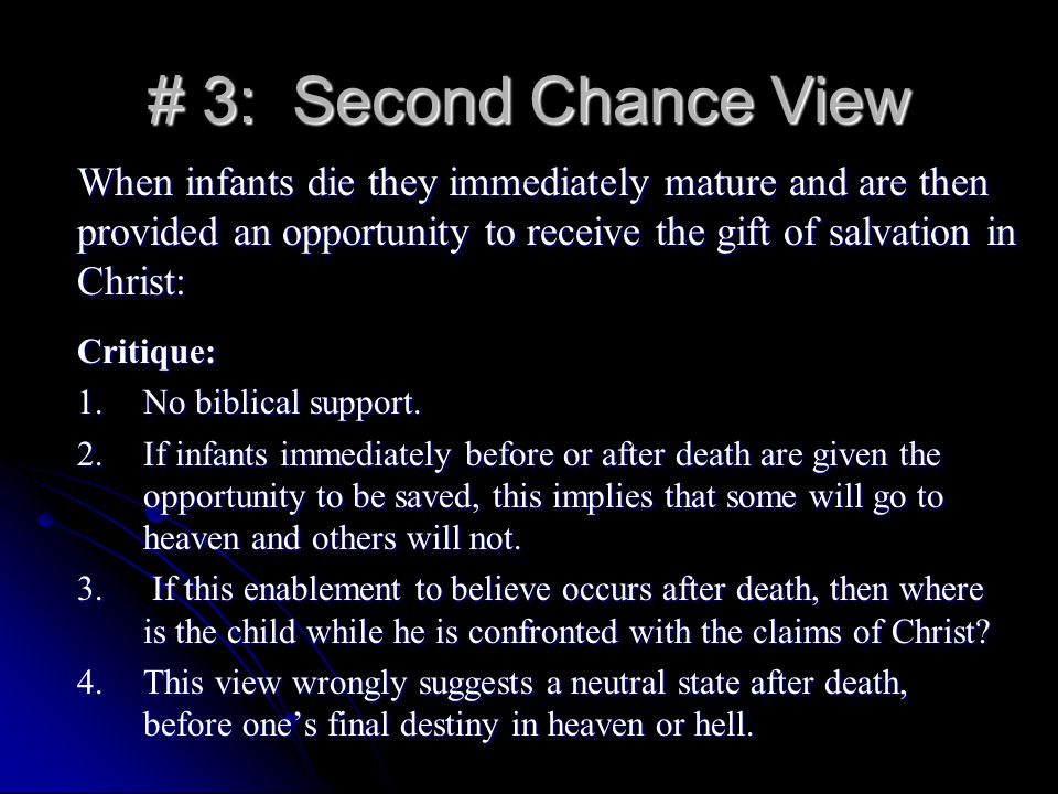 # 3: Second Chance View When infants die they immediately mature and are then provided an opportunity to receive the gift of salvation in Christ: Critique: 1.No biblical support.