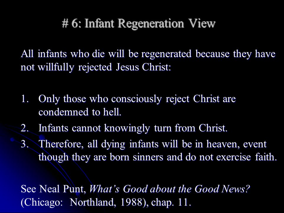 # 6: Infant Regeneration View All infants who die will be regenerated because they have not willfully rejected Jesus Christ: 1.Only those who consciously reject Christ are condemned to hell.
